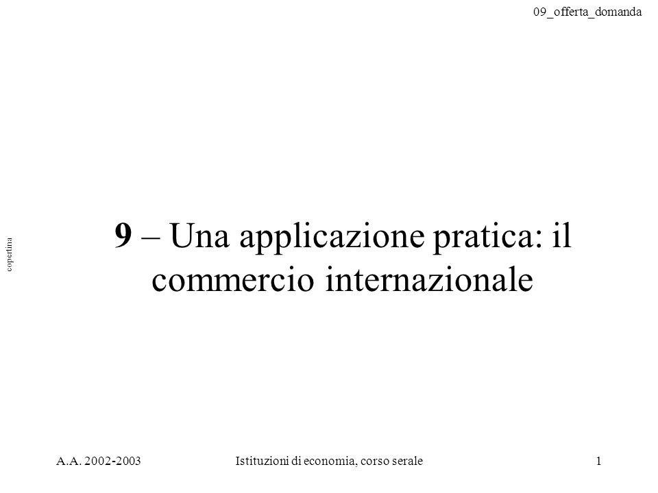 09_offerta_domanda A.A. 2002-2003Istituzioni di economia, corso serale1 9 – Una applicazione pratica: il commercio internazionale copertina