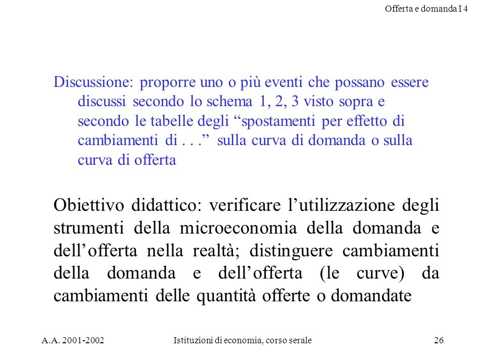 Offerta e domanda I 4 A.A. 2001-2002Istituzioni di economia, corso serale26 Discussione: proporre uno o più eventi che possano essere discussi secondo