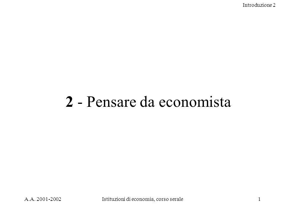 Introduzione 2 A.A. 2001-2002Istituzioni di economia, corso serale1 2 - Pensare da economista