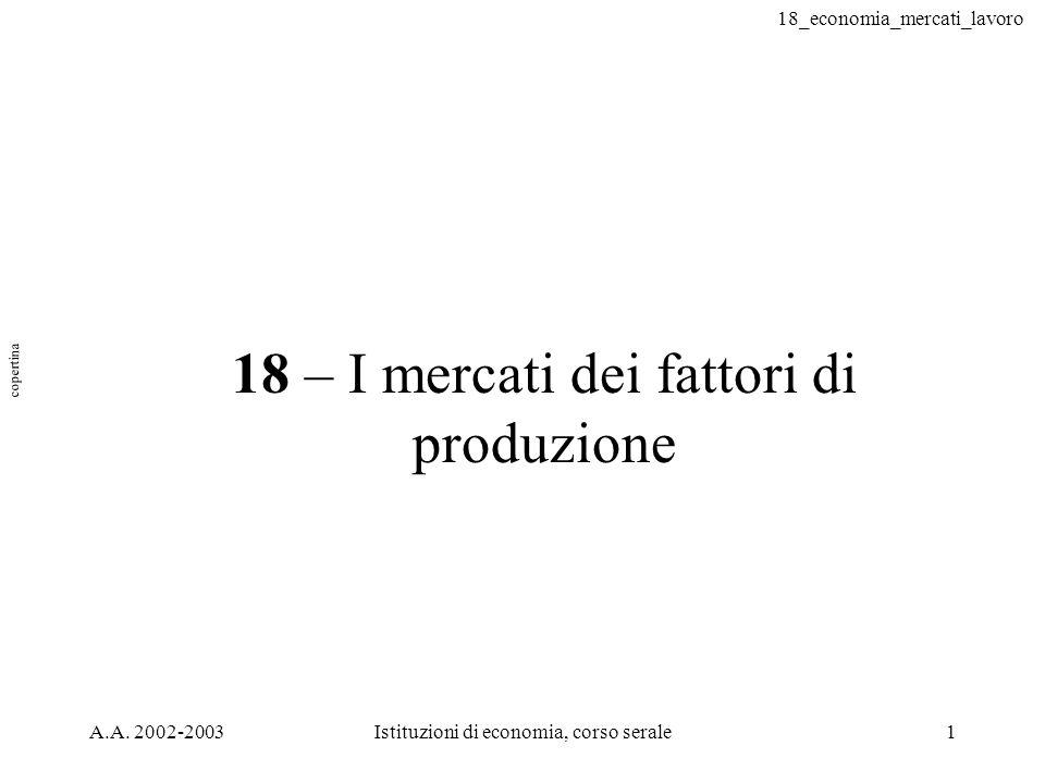 18_economia_mercati_lavoro A.A. 2002-2003Istituzioni di economia, corso serale1 18 – I mercati dei fattori di produzione copertina