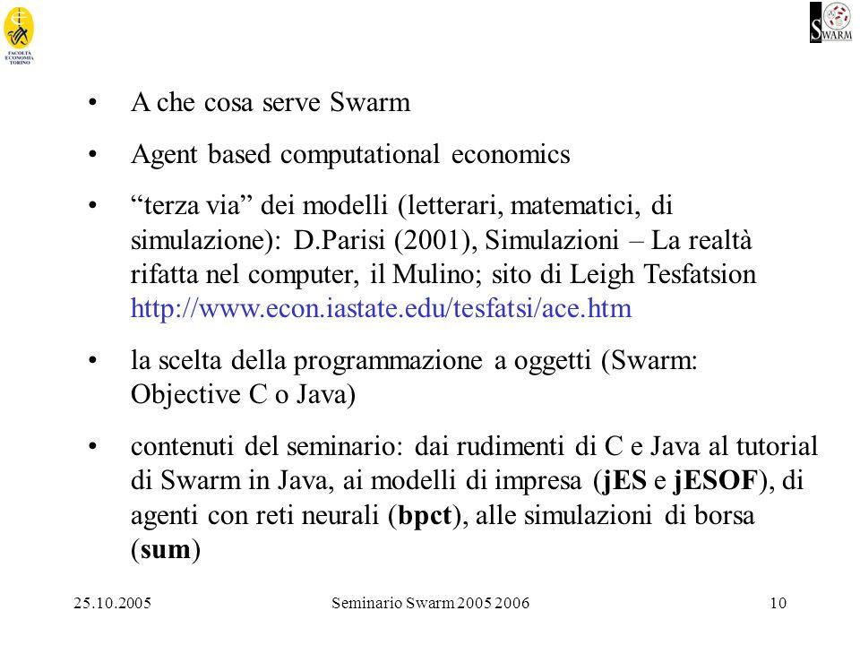 25.10.2005Seminario Swarm 2005 200610 A che cosa serve Swarm Agent based computational economics terza via dei modelli (letterari, matematici, di simulazione): D.Parisi (2001), Simulazioni – La realtà rifatta nel computer, il Mulino; sito di Leigh Tesfatsion http://www.econ.iastate.edu/tesfatsi/ace.htm la scelta della programmazione a oggetti (Swarm: Objective C o Java) contenuti del seminario: dai rudimenti di C e Java al tutorial di Swarm in Java, ai modelli di impresa (jES e jESOF), di agenti con reti neurali (bpct), alle simulazioni di borsa (sum)
