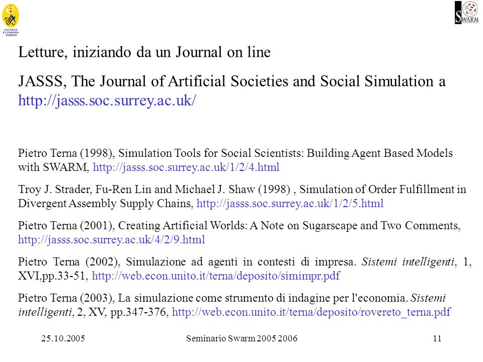 25.10.2005Seminario Swarm 2005 200611 Letture, iniziando da un Journal on line JASSS, The Journal of Artificial Societies and Social Simulation a http://jasss.soc.surrey.ac.uk/ Pietro Terna (1998), Simulation Tools for Social Scientists: Building Agent Based Models with SWARM, http://jasss.soc.surrey.ac.uk/1/2/4.html Troy J.