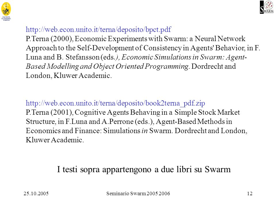25.10.2005Seminario Swarm 2005 200612 http://web.econ.unito.it/terna/deposito/bpct.pdf P.Terna (2000), Economic Experiments with Swarm: a Neural Network Approach to the Self-Development of Consistency in Agents Behavior, in F.