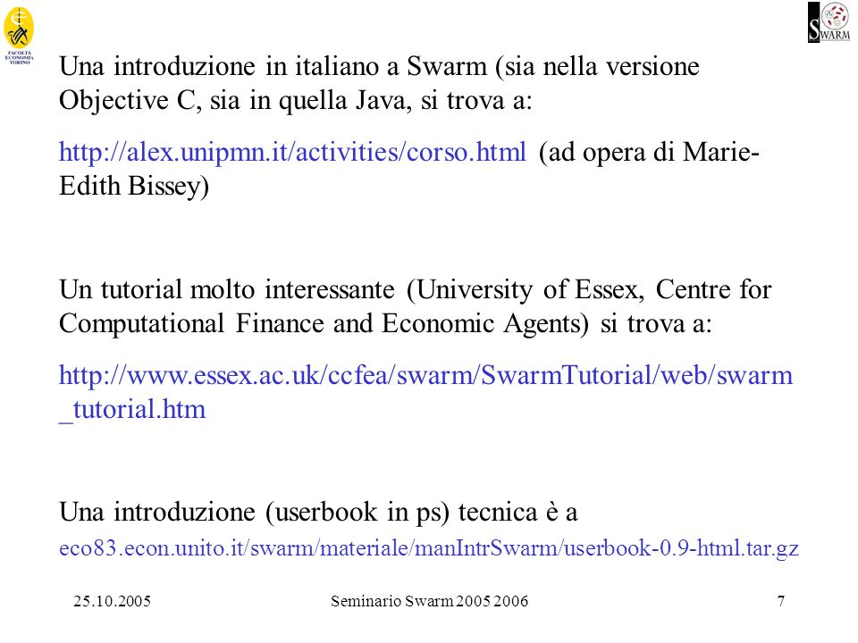 25.10.2005Seminario Swarm 2005 20067 Una introduzione in italiano a Swarm (sia nella versione Objective C, sia in quella Java, si trova a: http://alex.unipmn.it/activities/corso.html (ad opera di Marie- Edith Bissey) Un tutorial molto interessante (University of Essex, Centre for Computational Finance and Economic Agents) si trova a: http://www.essex.ac.uk/ccfea/swarm/SwarmTutorial/web/swarm _tutorial.htm Una introduzione (userbook in ps) tecnica è a eco83.econ.unito.it/swarm/materiale/manIntrSwarm/userbook-0.9-html.tar.gz