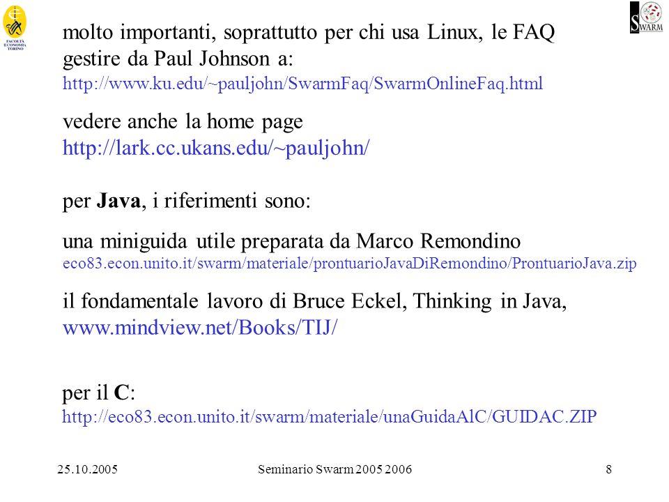25.10.2005Seminario Swarm 2005 20068 molto importanti, soprattutto per chi usa Linux, le FAQ gestire da Paul Johnson a: http://www.ku.edu/~pauljohn/SwarmFaq/SwarmOnlineFaq.html vedere anche la home page http://lark.cc.ukans.edu/~pauljohn/ per Java, i riferimenti sono: una miniguida utile preparata da Marco Remondino eco83.econ.unito.it/swarm/materiale/prontuarioJavaDiRemondino/ProntuarioJava.zip il fondamentale lavoro di Bruce Eckel, Thinking in Java, www.mindview.net/Books/TIJ/ per il C: http://eco83.econ.unito.it/swarm/materiale/unaGuidaAlC/GUIDAC.ZIP