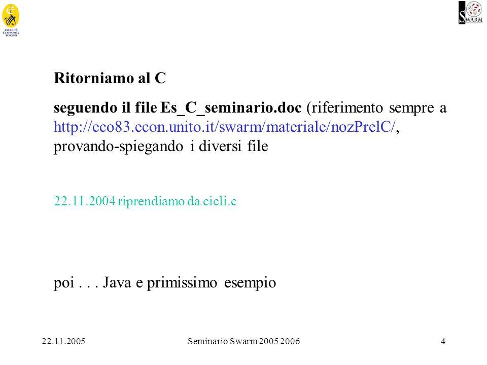 22.11.2005Seminario Swarm 2005 20064 Ritorniamo al C seguendo il file Es_C_seminario.doc (riferimento sempre a http://eco83.econ.unito.it/swarm/materiale/nozPrelC/, provando-spiegando i diversi file 22.11.2004 riprendiamo da cicli.c poi...