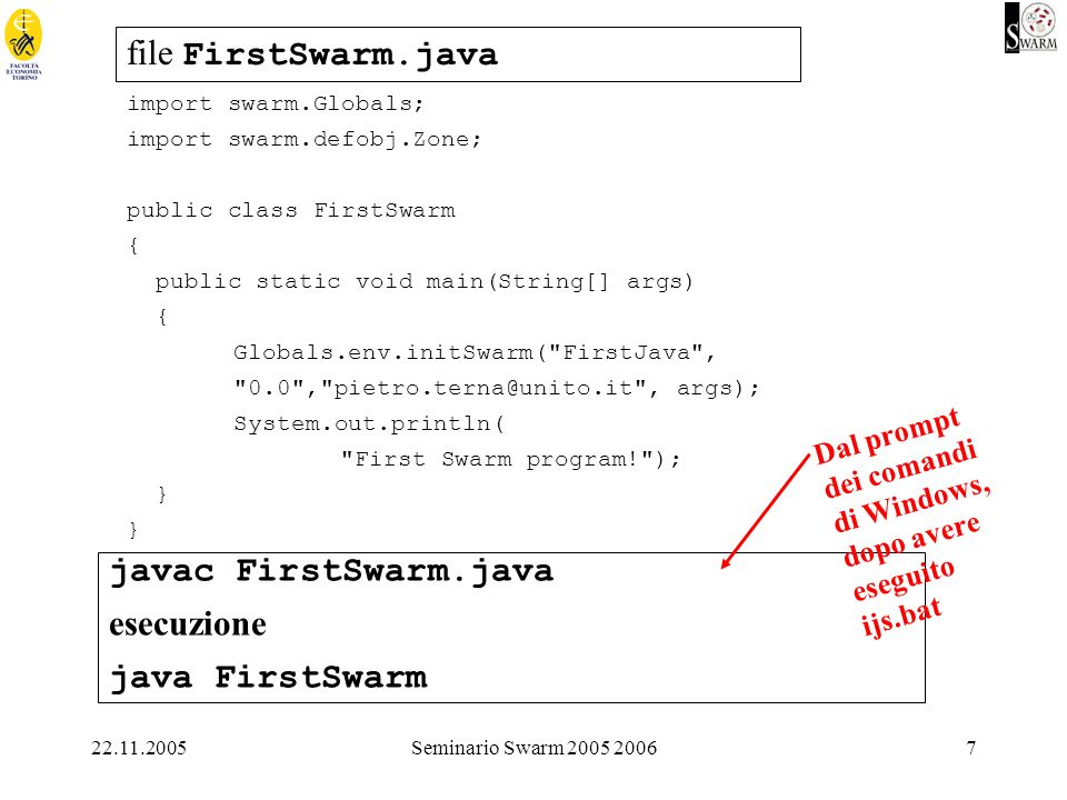 22.11.2005Seminario Swarm 2005 20067 file FirstSwarm.java import swarm.Globals; import swarm.defobj.Zone; public class FirstSwarm { public static void main(String[] args) { Globals.env.initSwarm( FirstJava , 0.0 , pietro.terna@unito.it , args); System.out.println( First Swarm program! ); } javac FirstSwarm.java esecuzione java FirstSwarm Dal prompt dei comandi di Windows, dopo avere eseguito ijs.bat