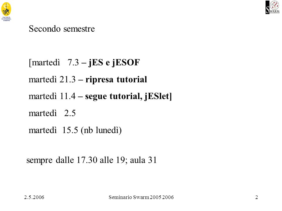 2.5.2006Seminario Swarm 2005 20062 Secondo semestre [martedì 7.3 – jES e jESOF martedì 21.3 – ripresa tutorial martedì 11.4 – segue tutorial, jESlet]