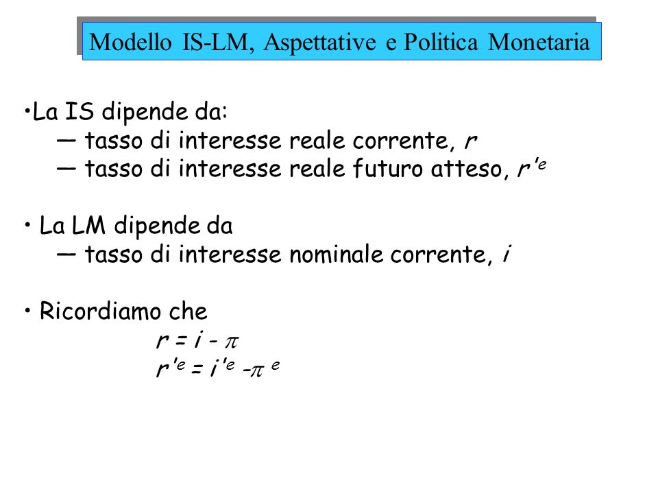 effetto diretto sul tasso di interesse nominale corrente, i effetto indiretto sul tasso di interesse reale corrente, r, e futuro atteso, r e, attraverso le aspettative su tasso di interesse nominale futuro atteso, i e tassi di inflazione correnti e futuri attesi, e e e Ipotizziamo che e = e = 0 e concentriamoci sugli effetti della politica monetaria su r e r e IS: Y = A(Y,T,r,Y e,T e,r e ) + G LM: Politica Monetaria