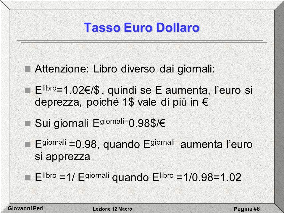 Lezione 12 Macro Giovanni Peri Pagina #6 Tasso Euro Dollaro Attenzione: Libro diverso dai giornali: E libro =1.02/$, quindi se E aumenta, leuro si dep
