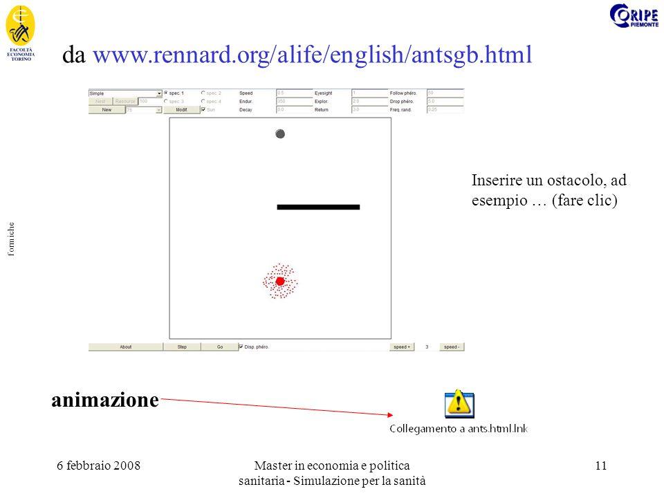 6 febbraio 2008Master in economia e politica sanitaria - Simulazione per la sanità 11 da www.rennard.org/alife/english/antsgb.html animazione Inserire un ostacolo, ad esempio … (fare clic) __ formiche
