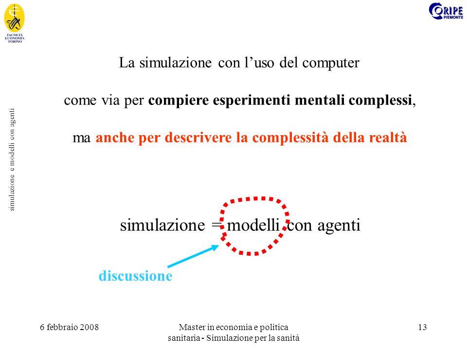 6 febbraio 2008Master in economia e politica sanitaria - Simulazione per la sanità 13 simulazione e modelli con agenti La simulazione con luso del computer come via per compiere esperimenti mentali complessi, ma anche per descrivere la complessità della realtà simulazione = modelli con agenti discussione