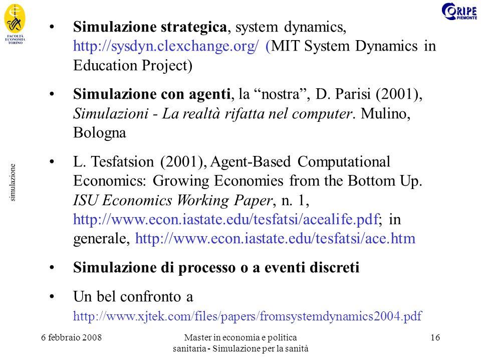 6 febbraio 2008Master in economia e politica sanitaria - Simulazione per la sanità 16 simulazione Simulazione strategica, system dynamics, http://sysdyn.clexchange.org/ (MIT System Dynamics in Education Project) Simulazione con agenti, la nostra, D.