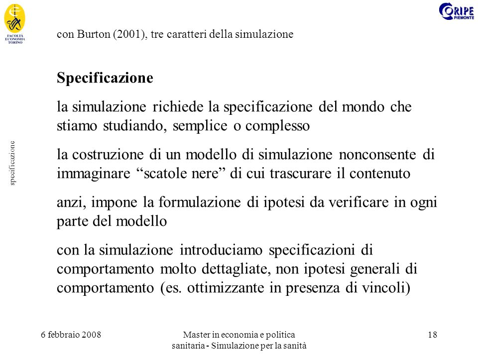 6 febbraio 2008Master in economia e politica sanitaria - Simulazione per la sanità 18 specificazione con Burton (2001), tre caratteri della simulazione Specificazione la simulazione richiede la specificazione del mondo che stiamo studiando, semplice o complesso la costruzione di un modello di simulazione nonconsente di immaginare scatole nere di cui trascurare il contenuto anzi, impone la formulazione di ipotesi da verificare in ogni parte del modello con la simulazione introduciamo specificazioni di comportamento molto dettagliate, non ipotesi generali di comportamento (es.