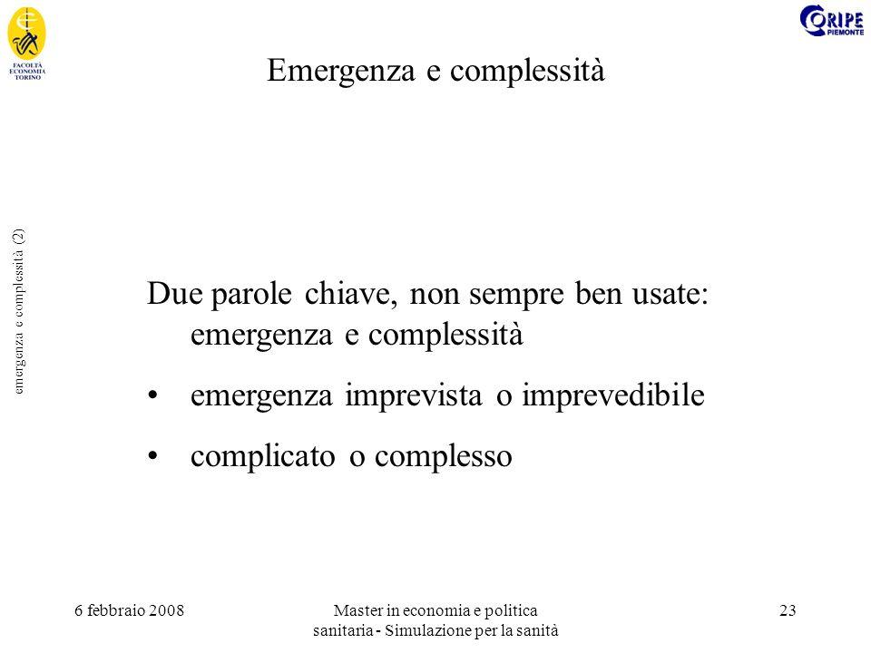 6 febbraio 2008Master in economia e politica sanitaria - Simulazione per la sanità 23 emergenza e complessità (2) Due parole chiave, non sempre ben usate: emergenza e complessità emergenza imprevista o imprevedibile complicato o complesso Emergenza e complessità