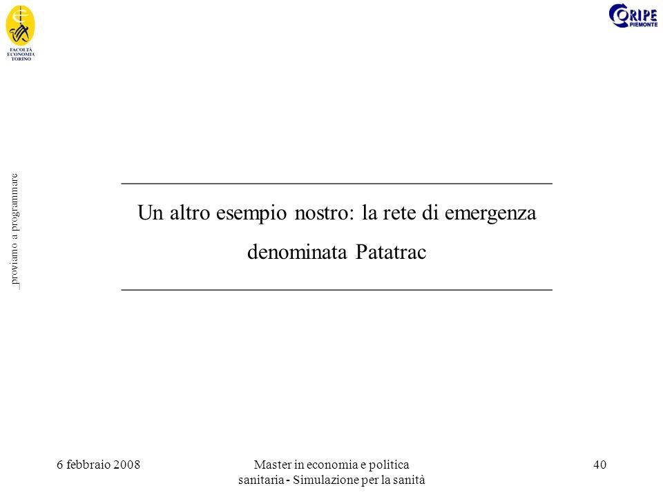 6 febbraio 2008Master in economia e politica sanitaria - Simulazione per la sanità 40 _proviamo a programmare _______________________________________ Un altro esempio nostro: la rete di emergenza denominata Patatrac _______________________________________
