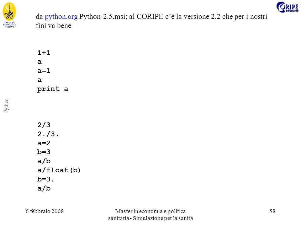 6 febbraio 2008Master in economia e politica sanitaria - Simulazione per la sanità 58 Python da python.org Python-2.5.msi; al CORIPE cè la versione 2.2 che per i nostri fini va bene 1+1 a a=1 a print a 2/3 2./3.