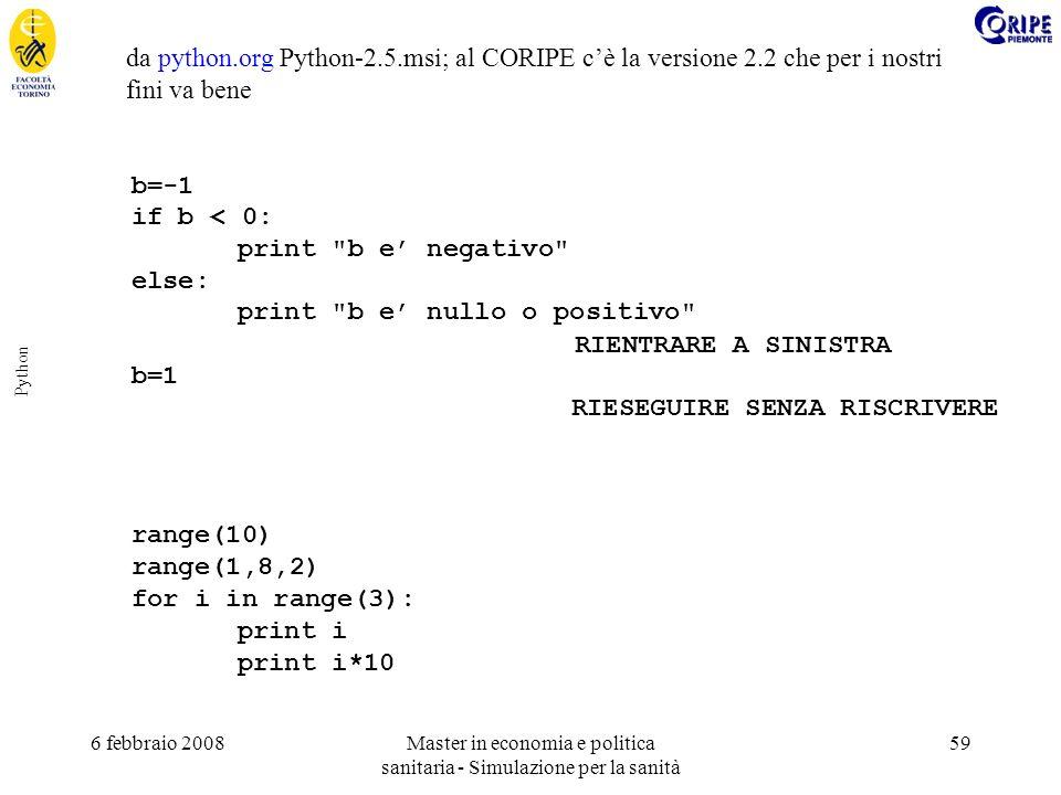 6 febbraio 2008Master in economia e politica sanitaria - Simulazione per la sanità 59 Python da python.org Python-2.5.msi; al CORIPE cè la versione 2.2 che per i nostri fini va bene b=-1 if b < 0: print b e negativo else: print b e nullo o positivo RIENTRARE A SINISTRA b=1 RIESEGUIRE SENZA RISCRIVERE range(10) range(1,8,2) for i in range(3): print i print i*10