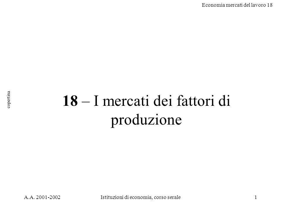 Economia mercati del lavoro 18 A.A. 2001-2002Istituzioni di economia, corso serale1 18 – I mercati dei fattori di produzione copertina