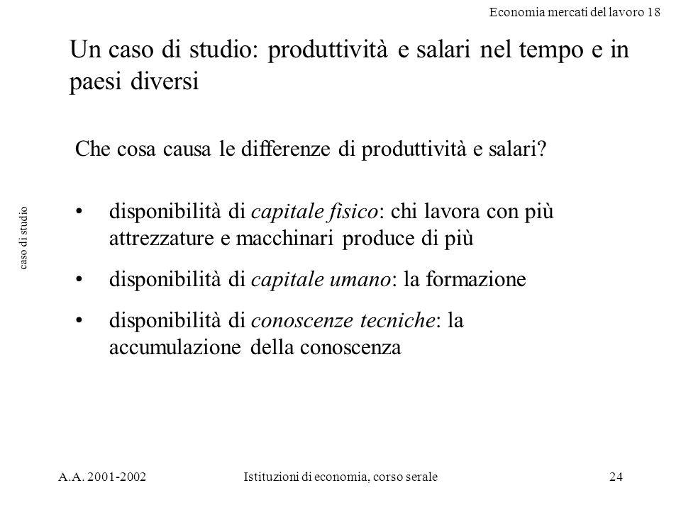 Economia mercati del lavoro 18 A.A. 2001-2002Istituzioni di economia, corso serale24 caso di studio Un caso di studio: produttività e salari nel tempo