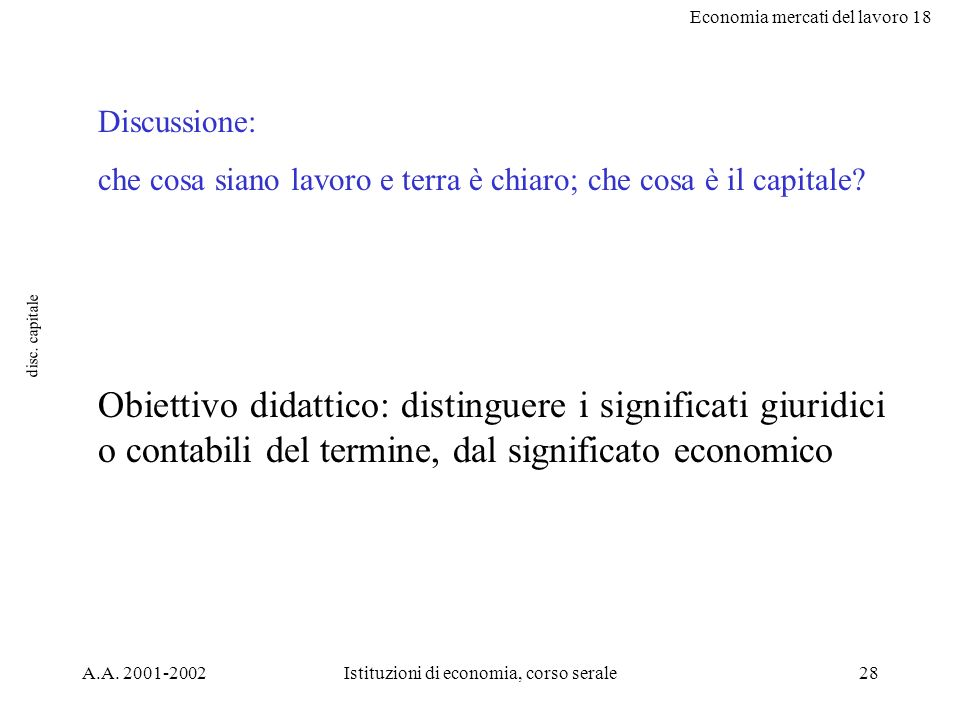 Economia mercati del lavoro 18 A.A. 2001-2002Istituzioni di economia, corso serale28 disc. capitale Discussione: che cosa siano lavoro e terra è chiar