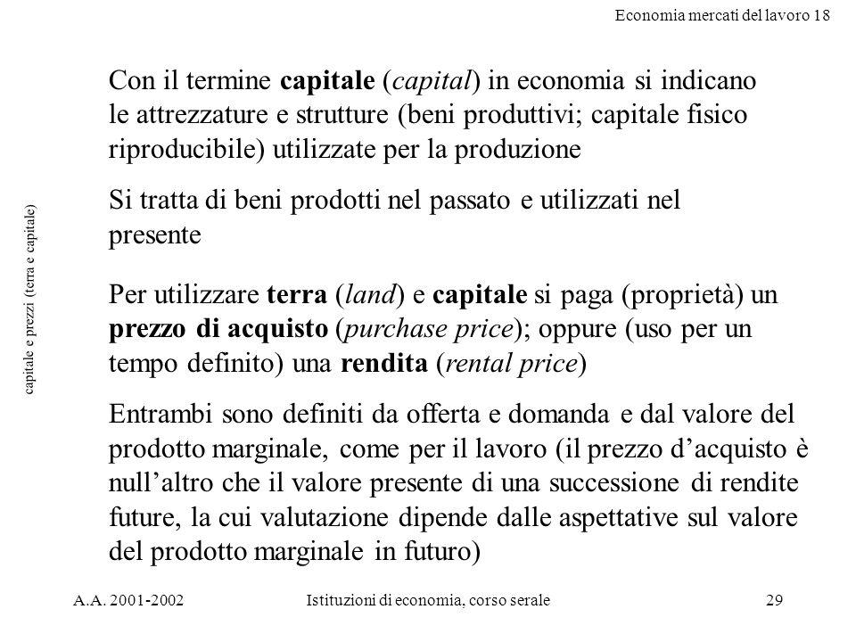 Economia mercati del lavoro 18 A.A. 2001-2002Istituzioni di economia, corso serale29 capitale e prezzi (terra e capitale) Con il termine capitale (cap