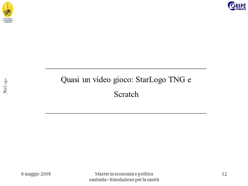 6 maggio 2008Master in economia e politica sanitaria - Simulazione per la sanità 12 _NetLogo _______________________________________ Quasi un video gioco: StarLogo TNG e Scratch _______________________________________