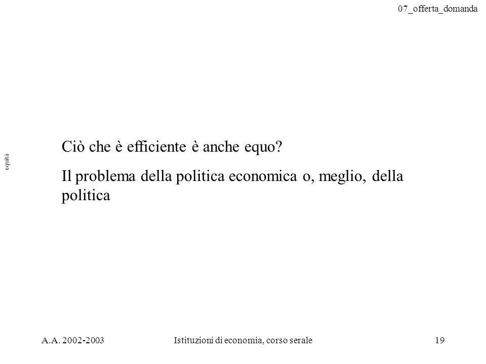 07_offerta_domanda A.A. 2002-2003Istituzioni di economia, corso serale19 Ciò che è efficiente è anche equo? Il problema della politica economica o, me