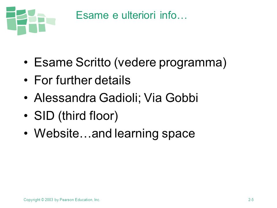 Copyright © 2003 by Pearson Education, Inc.2-5 Esame e ulteriori info… Esame Scritto (vedere programma) For further details Alessandra Gadioli; Via Gobbi SID (third floor) Website…and learning space