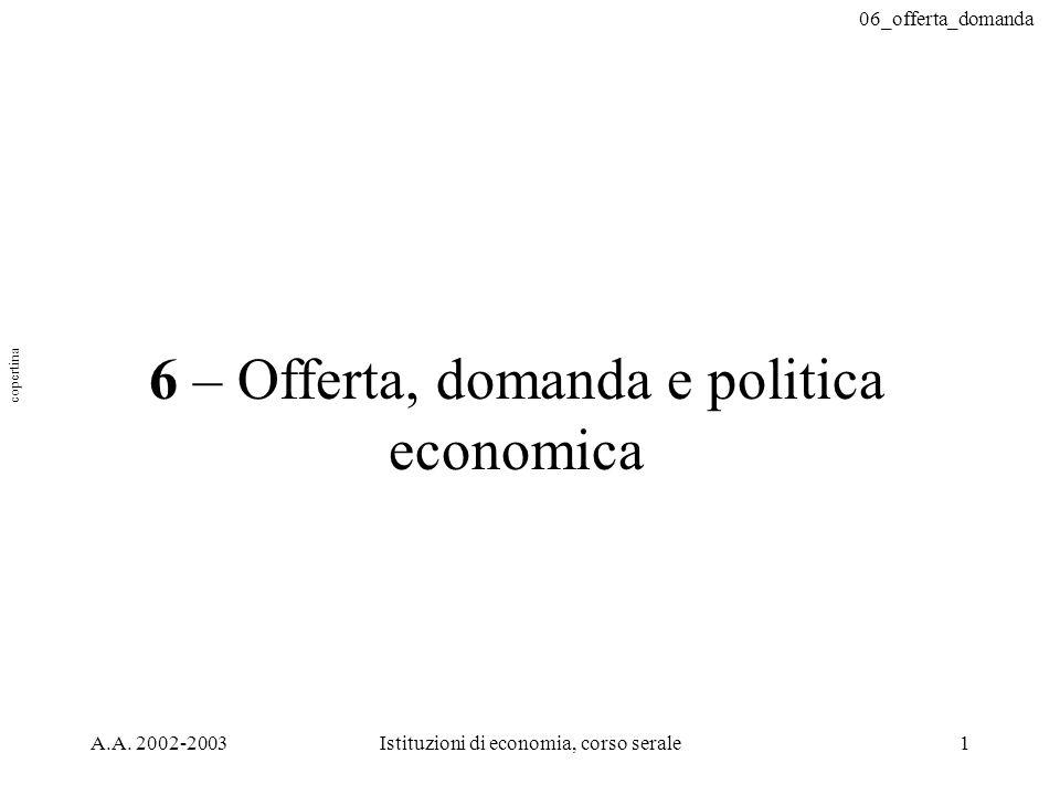 06_offerta_domanda A.A. 2002-2003Istituzioni di economia, corso serale1 6 – Offerta, domanda e politica economica copertina