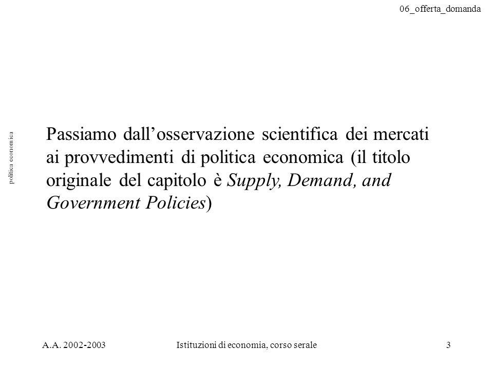 06_offerta_domanda A.A. 2002-2003Istituzioni di economia, corso serale3 Passiamo dallosservazione scientifica dei mercati ai provvedimenti di politica
