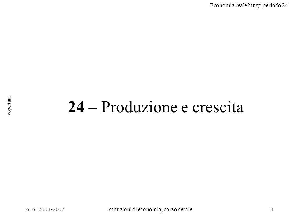 Economia reale lungo periodo 24 A.A. 2001-2002Istituzioni di economia, corso serale1 24 – Produzione e crescita copertina