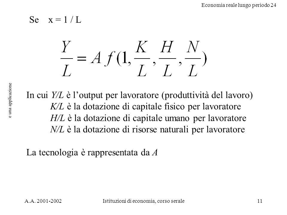 Economia reale lungo periodo 24 A.A. 2001-2002Istituzioni di economia, corso serale11 e una applicazione Se x = 1 / L In cui Y/L è loutput per lavorat