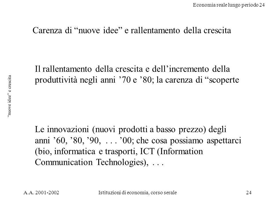 Economia reale lungo periodo 24 A.A. 2001-2002Istituzioni di economia, corso serale24 nuove idee e crescita Carenza di nuove idee e rallentamento dell