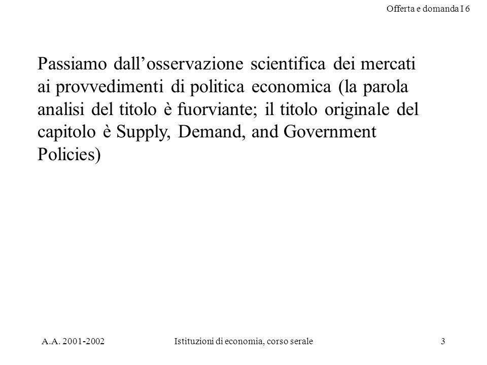 Offerta e domanda I 6 A.A. 2001-2002Istituzioni di economia, corso serale3 Passiamo dallosservazione scientifica dei mercati ai provvedimenti di polit