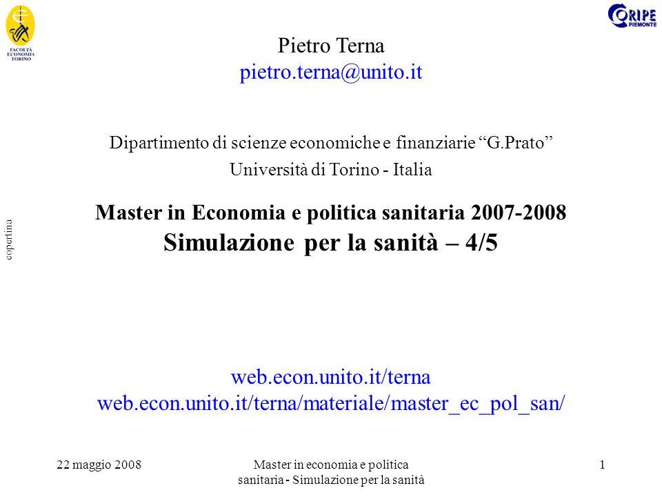 22 maggio 2008Master in economia e politica sanitaria - Simulazione per la sanità 1 copertina Pietro Terna pietro.terna@unito.it Dipartimento di scienze economiche e finanziarie G.Prato Università di Torino - Italia Master in Economia e politica sanitaria 2007-2008 Simulazione per la sanità – 4/5 web.econ.unito.it/terna web.econ.unito.it/terna/materiale/master_ec_pol_san/