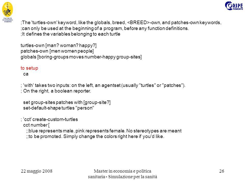 22 maggio 2008Master in economia e politica sanitaria - Simulazione per la sanità 26 ;The 'turtles-own' keyword, like the globals, breed, -own, and pa