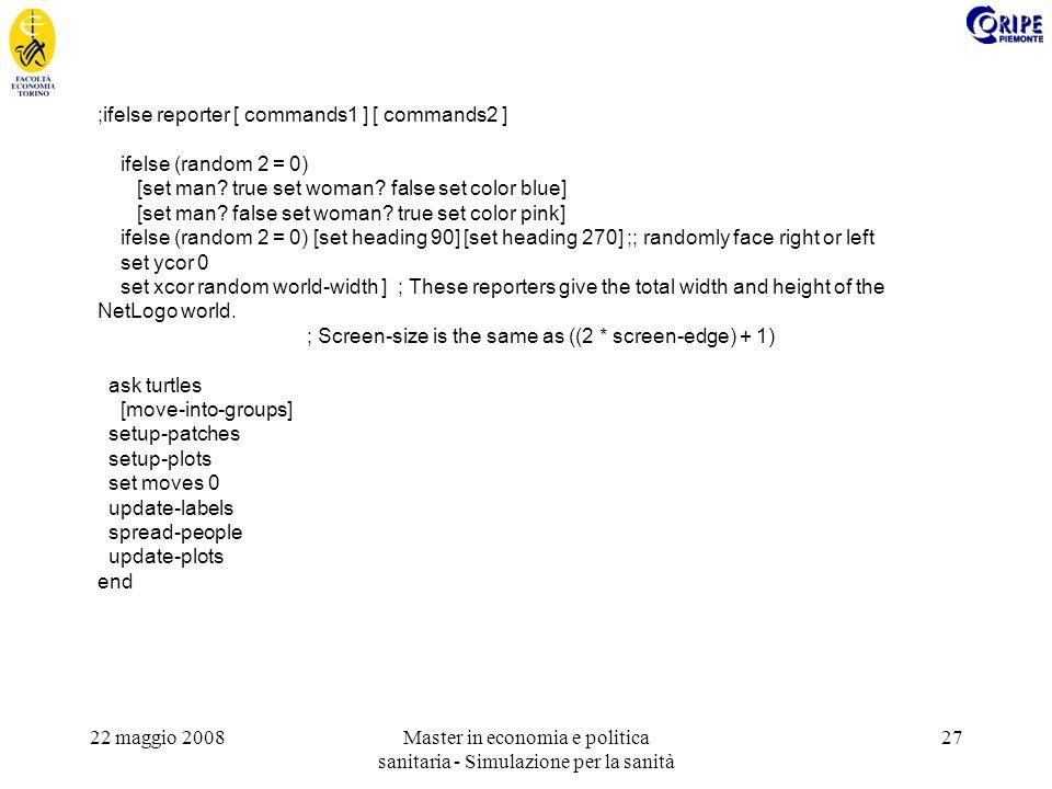 22 maggio 2008Master in economia e politica sanitaria - Simulazione per la sanità 27 ;ifelse reporter [ commands1 ] [ commands2 ] ifelse (random 2 = 0) [set man.