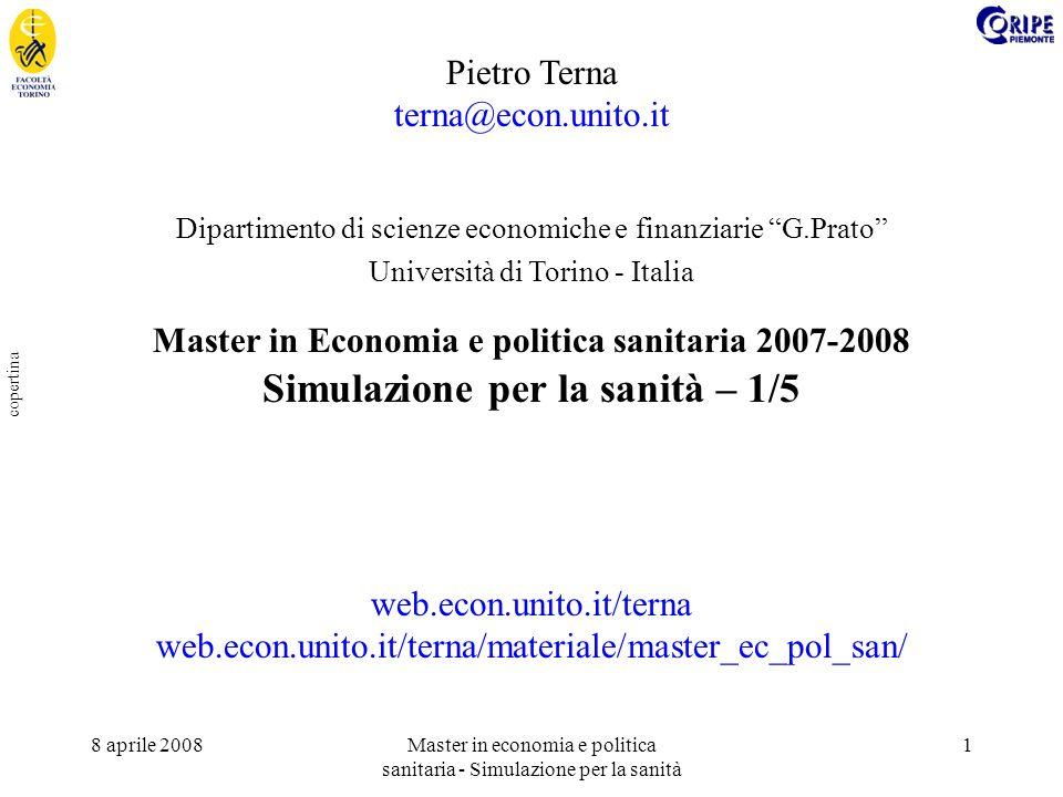 8 aprile 2008Master in economia e politica sanitaria - Simulazione per la sanità 1 copertina Pietro Terna terna@econ.unito.it Dipartimento di scienze economiche e finanziarie G.Prato Università di Torino - Italia Master in Economia e politica sanitaria 2007-2008 Simulazione per la sanità – 1/5 web.econ.unito.it/terna web.econ.unito.it/terna/materiale/master_ec_pol_san/