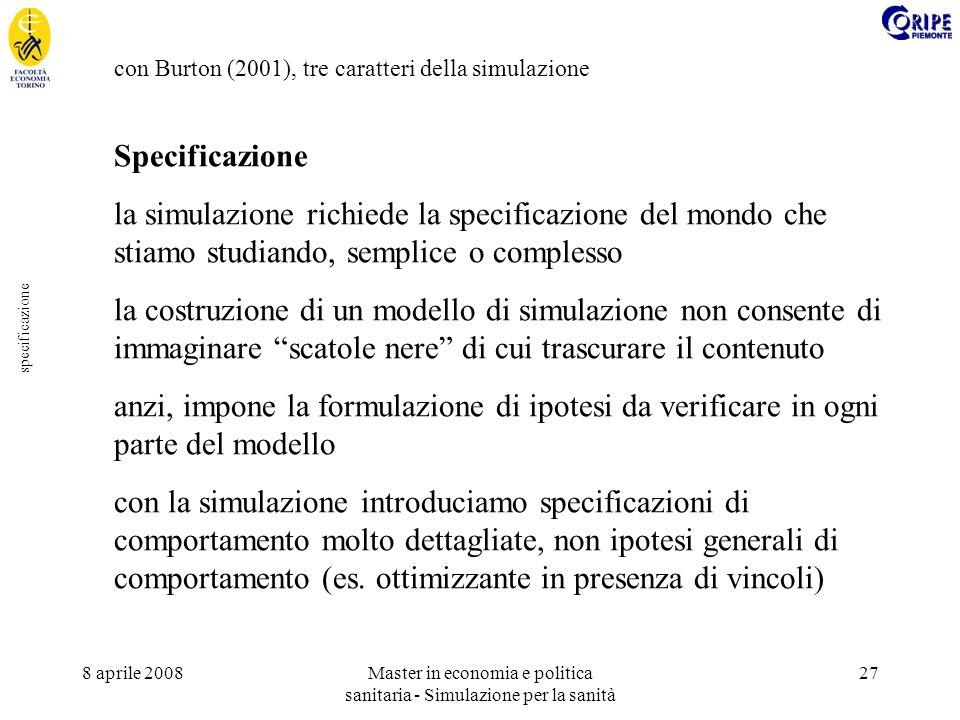 8 aprile 2008Master in economia e politica sanitaria - Simulazione per la sanità 27 specificazione con Burton (2001), tre caratteri della simulazione Specificazione la simulazione richiede la specificazione del mondo che stiamo studiando, semplice o complesso la costruzione di un modello di simulazione non consente di immaginare scatole nere di cui trascurare il contenuto anzi, impone la formulazione di ipotesi da verificare in ogni parte del modello con la simulazione introduciamo specificazioni di comportamento molto dettagliate, non ipotesi generali di comportamento (es.