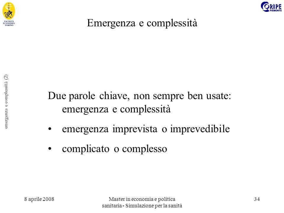 8 aprile 2008Master in economia e politica sanitaria - Simulazione per la sanità 34 emergenza e complessità (2) Due parole chiave, non sempre ben usate: emergenza e complessità emergenza imprevista o imprevedibile complicato o complesso Emergenza e complessità
