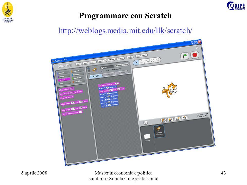 8 aprile 2008Master in economia e politica sanitaria - Simulazione per la sanità 43 Programmare con Scratch http://weblogs.media.mit.edu/llk/scratch/