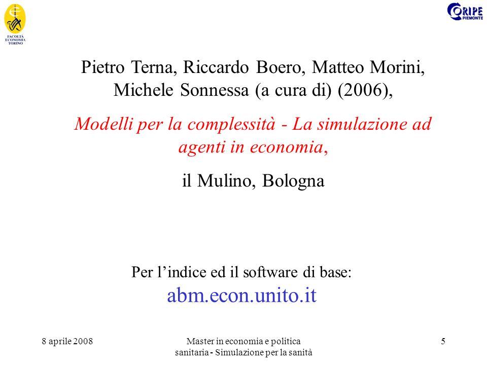 8 aprile 2008Master in economia e politica sanitaria - Simulazione per la sanità 5 Pietro Terna, Riccardo Boero, Matteo Morini, Michele Sonnessa (a cura di) (2006), Modelli per la complessità - La simulazione ad agenti in economia, il Mulino, Bologna Per lindice ed il software di base: abm.econ.unito.it