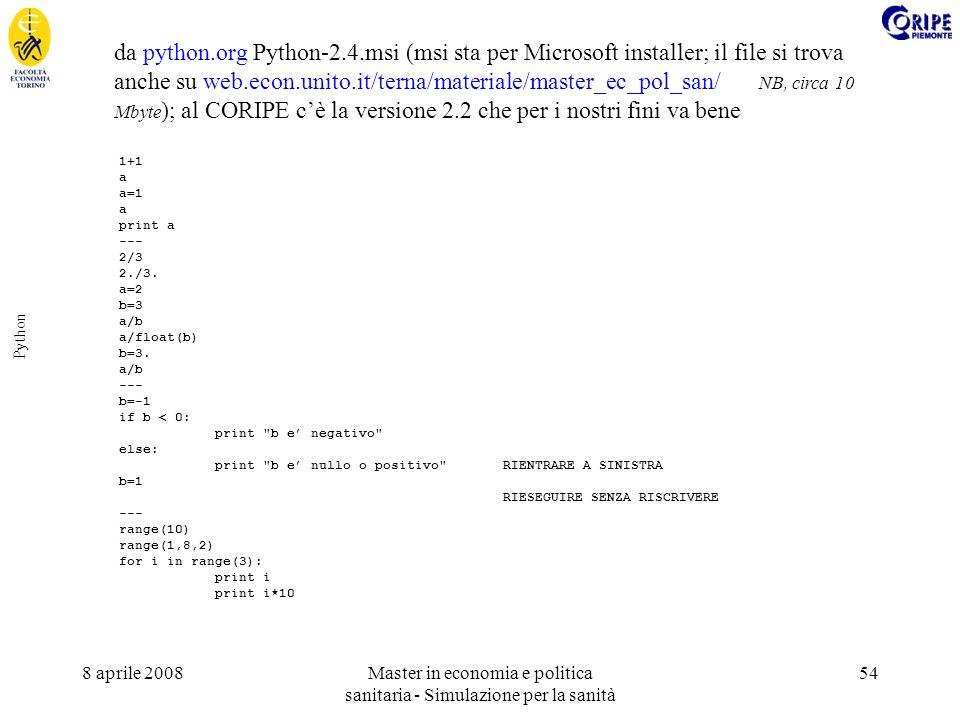 8 aprile 2008Master in economia e politica sanitaria - Simulazione per la sanità 54 Python da python.org Python-2.4.msi (msi sta per Microsoft installer; il file si trova anche su web.econ.unito.it/terna/materiale/master_ec_pol_san/ NB, circa 10 Mbyte ); al CORIPE cè la versione 2.2 che per i nostri fini va bene 1+1 a a=1 a print a --- 2/3 2./3.