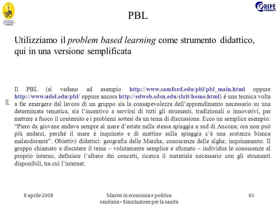 8 aprile 2008Master in economia e politica sanitaria - Simulazione per la sanità 61 pbl Utilizziamo il problem based learning come strumento didattico, qui in una versione semplificata Il PBL (si vedano ad esempio http://www.samford.edu/pbl/pbl_main.html oppure http://www.udel.edu/pbl/ oppure ancora http://edweb.sdsu.edu/clrit/home.html) è una tecnica volta a far emergere dal lavoro di un gruppo sia la consapevolezza dellapprendimento necessario su una determinata tematica, sia lincentivo a servirsi di tutti gli strumenti, tradizionali o innovativi, per mettere a fuoco il contenuto e i problemi sottesi da un tema di discussione.