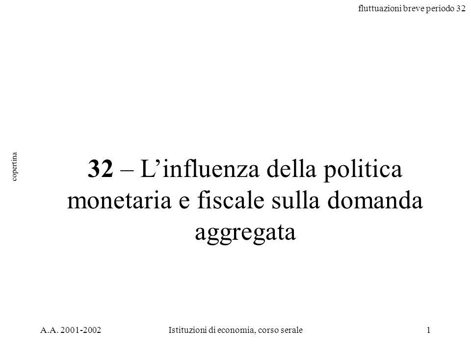 fluttuazioni breve periodo 32 A.A. 2001-2002Istituzioni di economia, corso serale1 32 – Linfluenza della politica monetaria e fiscale sulla domanda ag