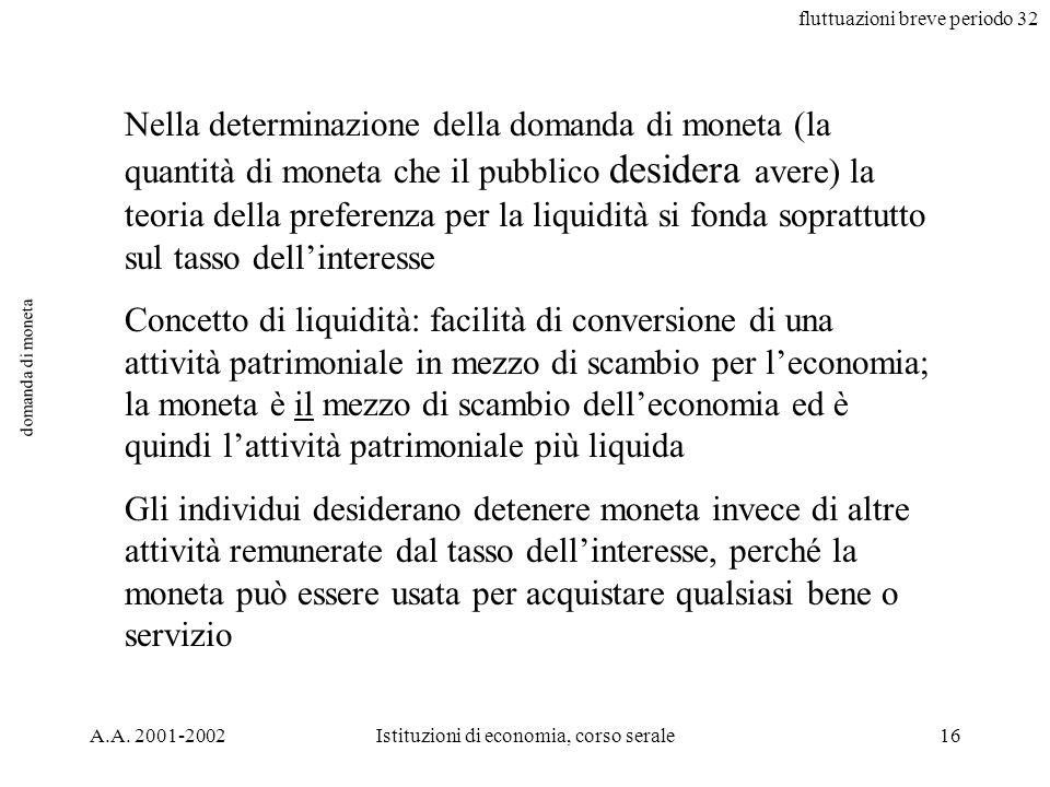 fluttuazioni breve periodo 32 A.A. 2001-2002Istituzioni di economia, corso serale16 domanda di moneta Nella determinazione della domanda di moneta (la