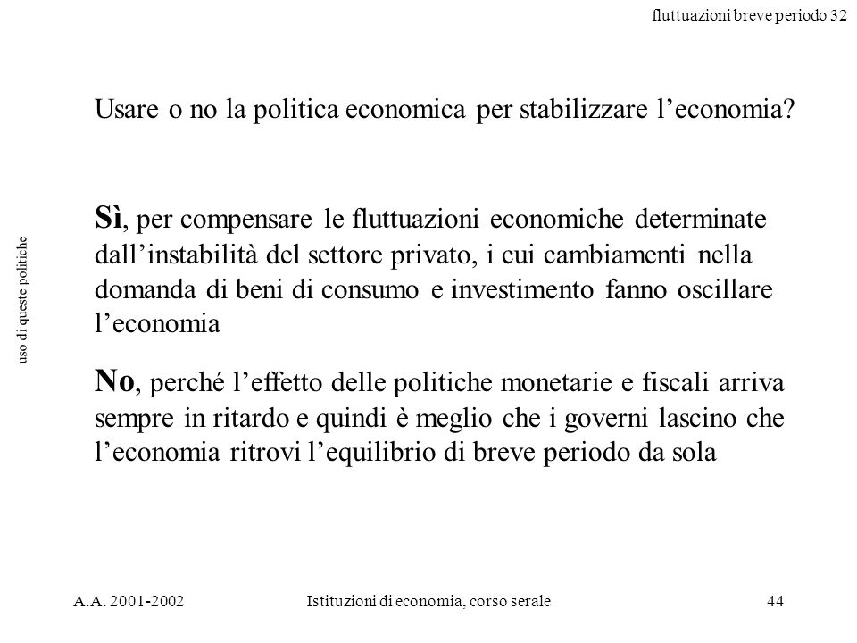 fluttuazioni breve periodo 32 A.A. 2001-2002Istituzioni di economia, corso serale44 uso di queste politiche Usare o no la politica economica per stabi