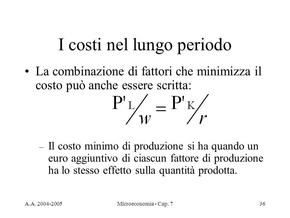 A.A. 2004-2005Microeconomia - Cap. 736 I costi nel lungo periodo La combinazione di fattori che minimizza il costo può anche essere scritta: – Il cost