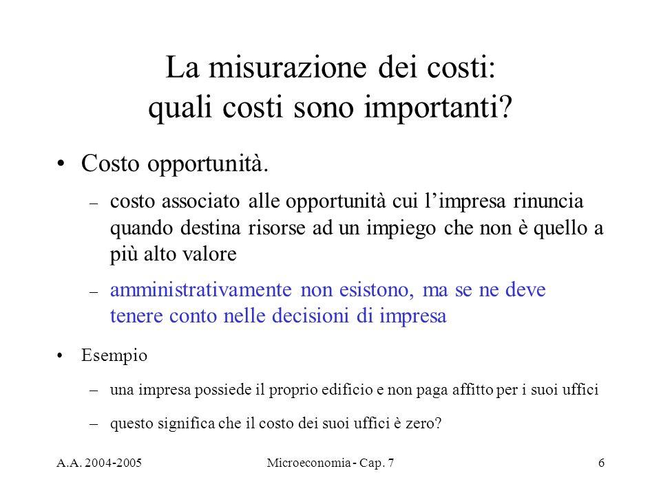 A.A. 2004-2005Microeconomia - Cap. 76 La misurazione dei costi: quali costi sono importanti? Costo opportunità. – costo associato alle opportunità cui